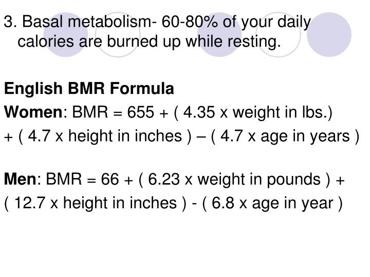 3. Basal metabolism- 60-80% of your daily calories are burned up while resting.