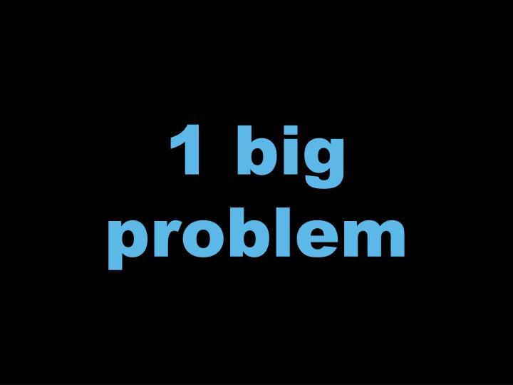 1 big problem