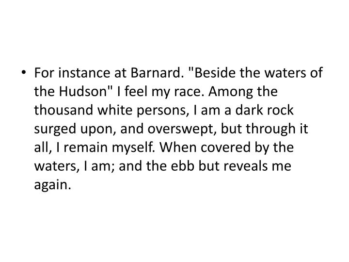 "For instance at Barnard. ""Beside the waters of the Hudson"" I feel my race. Among the thousand white persons, I am a dark rock surged upon, and"