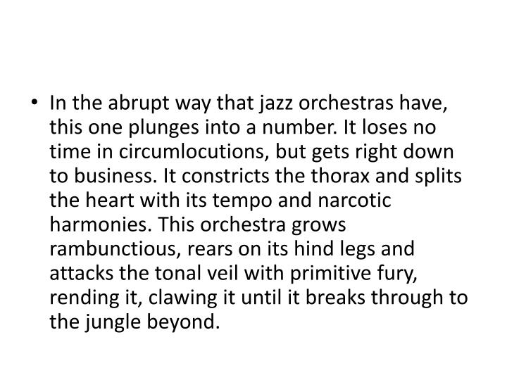In the abrupt way that jazz orchestras have, this one plunges into a number. It loses no time in circumlocutions, but gets right down to business. It constricts the thorax and splits the heart with its tempo and narcotic harmonies. This orchestra grows rambunctious, rears on its hind legs and attacks the tonal veil with primitive fury, rending it, clawing it until it breaks through to the jungle beyond.