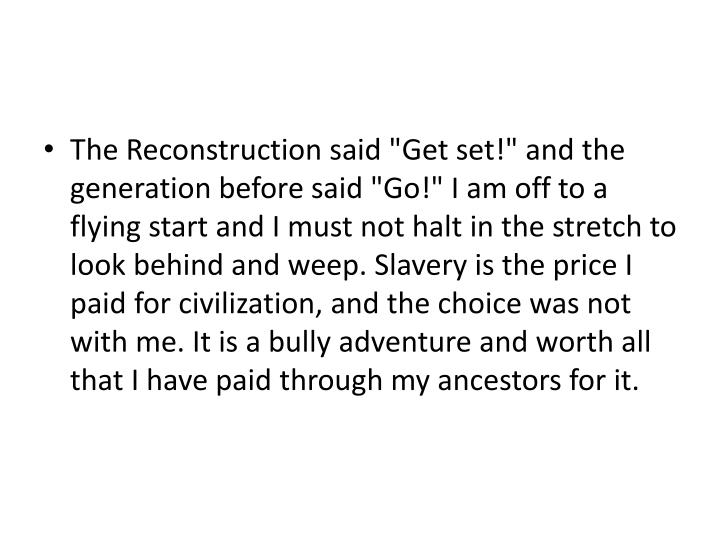 "The Reconstruction said ""Get set!"" and the generation before said ""Go!"" I am off to a flying start and I must not halt in the stretch to look behind and weep. Slavery is the price I paid for civilization, and the choice was not with me. It is a bully adventure and worth all that I have paid through my ancestors for it."