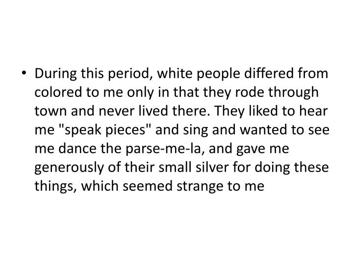 "During this period, white people differed from colored to me only in that they rode through town and never lived there. They liked to hear me ""speak pieces"" and sing and wanted to see me dance the parse-me-la, and gave me generously of their small silver for doing these things, which seemed strange to me"