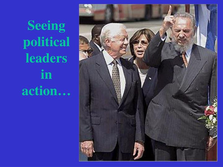 Seeing political leaders in action…