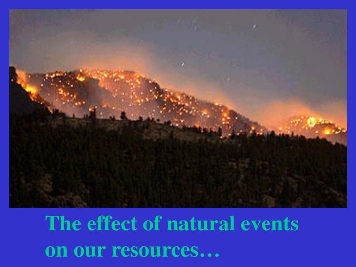 The effect of natural events          on our resources…