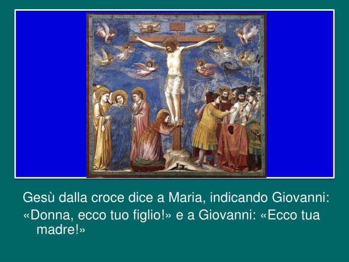 Gesù dalla croce dice a Maria, indicando Giovanni: