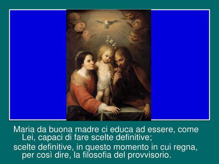 Maria da buona madre ci educa ad essere, come Lei, capaci di fare scelte definitive;