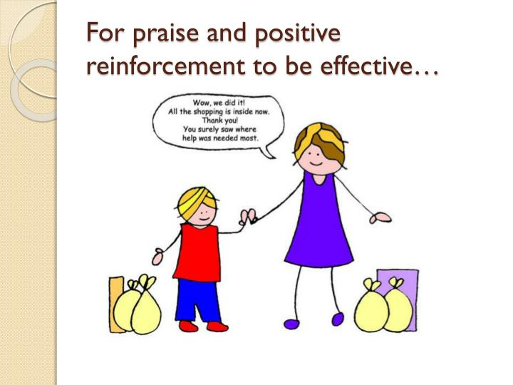 For praise and positive reinforcement to be effective…