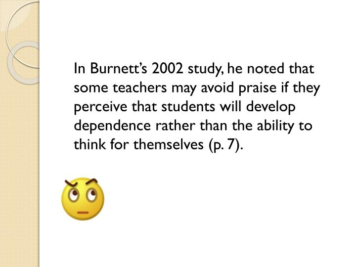 In Burnett's 2002 study, he noted that some teachers may avoid praise if they perceive that students will develop dependence rather than the ability to think for themselves (
