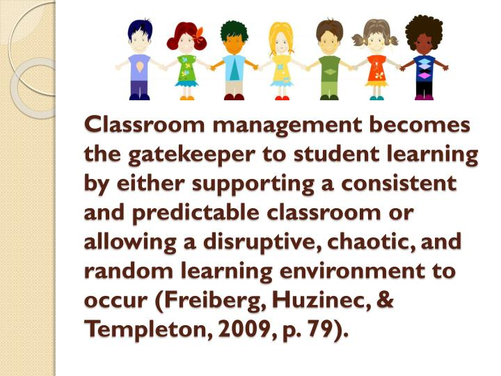 Classroom management becomes the gatekeeper to student learning by either supporting a consistent and predictable classroom or allowing a disruptive, chaotic, and random learning environment to occur (Freiberg,