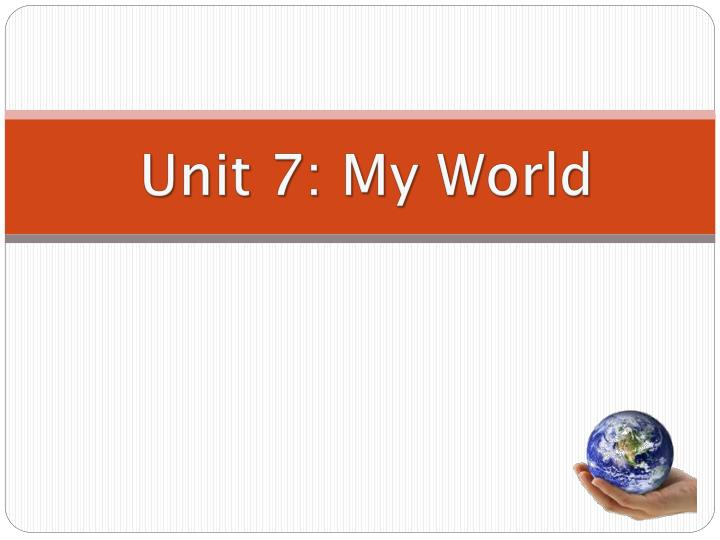 Unit 7 my world
