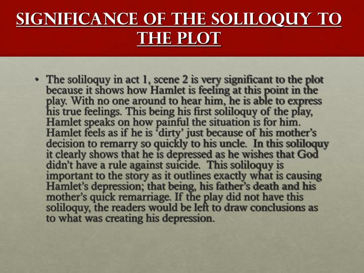 hamlets famous soliloquy Soliloquy (from latin solo to oneself + loquor i talk) is a device often used in drama when a character speaks to himself or herself, relating thoughts and feelings, thereby also sharing them with the audience other characters, however, are not aware of what is being said.