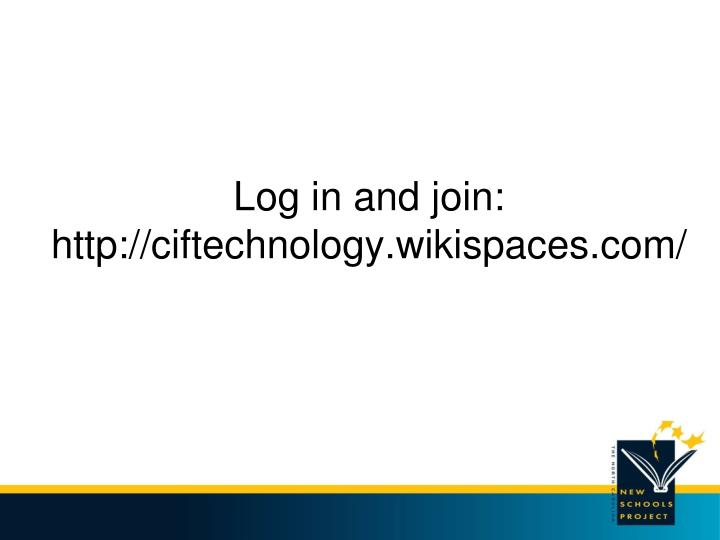 Log in and join http ciftechnology wikispaces com