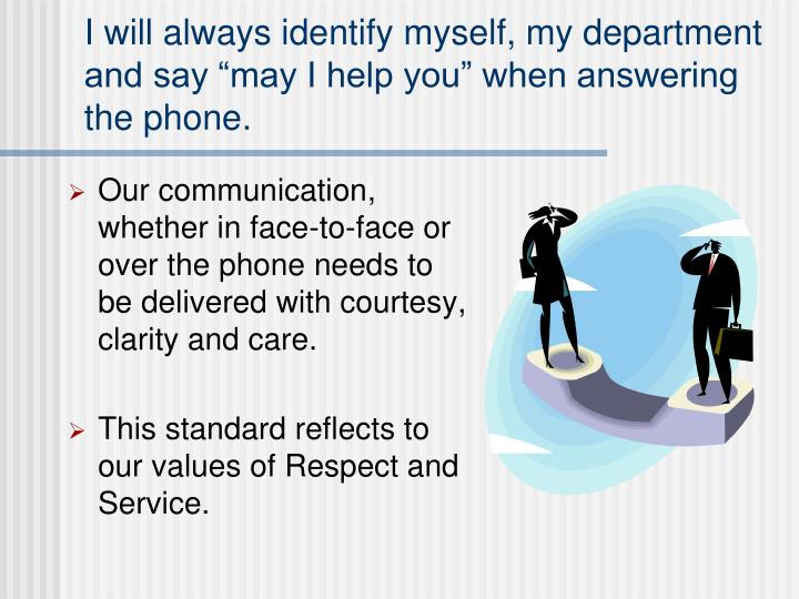 "I will always identify myself, my department and say ""may I help you"" when answering the phone."