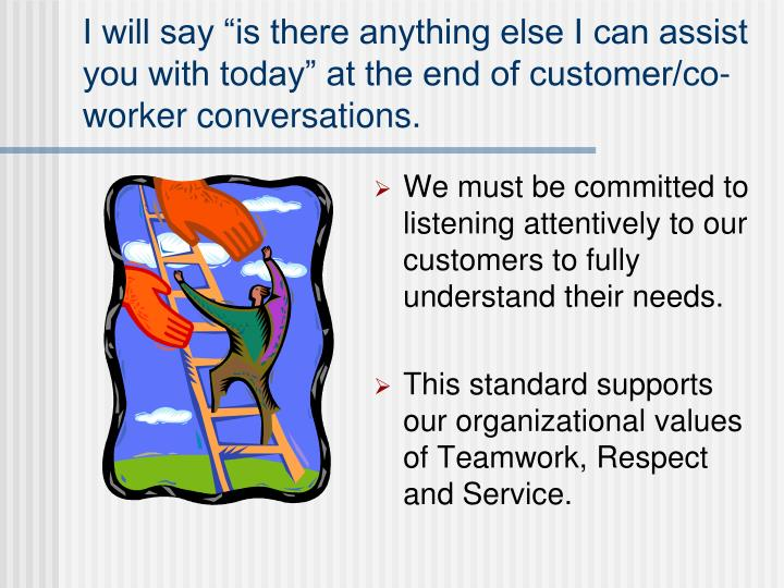 "I will say ""is there anything else I can assist you with today"" at the end of customer/co-worker conversations."