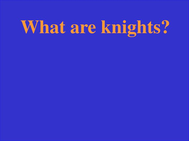 What are knights?