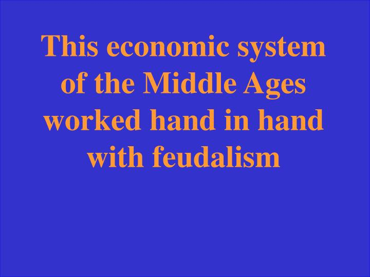 This economic system of the Middle Ages worked hand in hand with feudalism