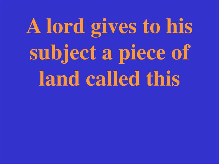 A lord gives to his subject a piece of land called this