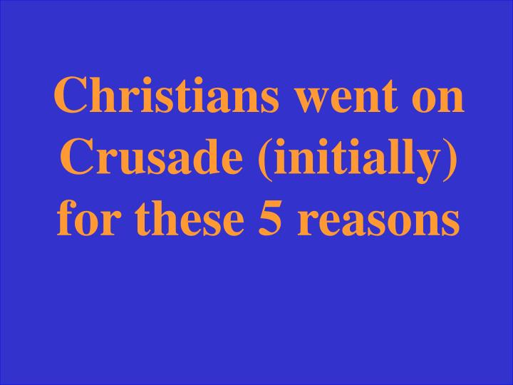 Christians went on Crusade (initially) for these 5 reasons