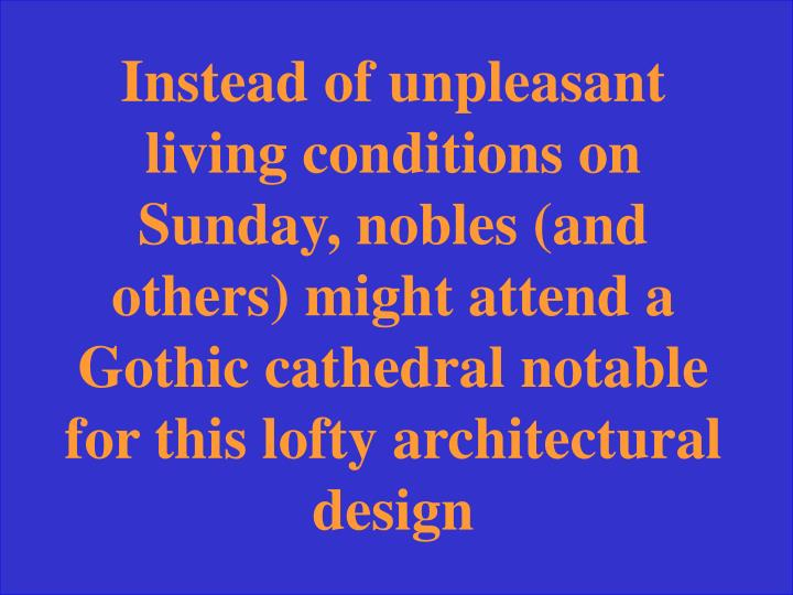 Instead of unpleasant living conditions on Sunday, nobles (and others) might attend a Gothic cathedral notable for this lofty architectural design
