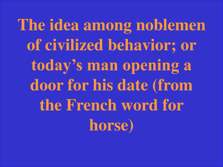 The idea among noblemen of civilized behavior; or today's man opening a door for his date (from the French word for horse)