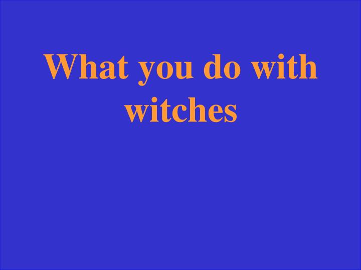 What you do with witches