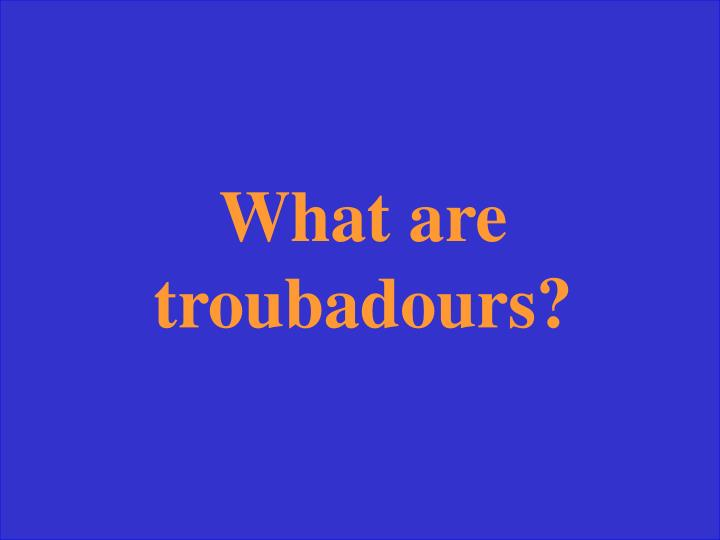What are troubadours?