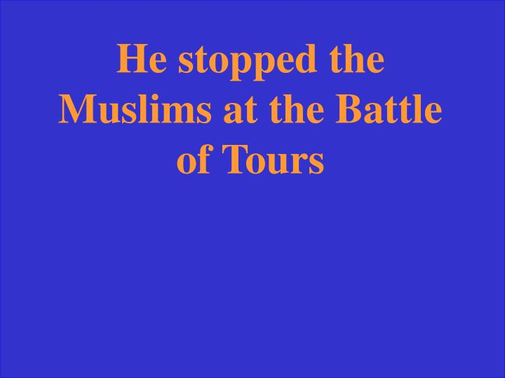 He stopped the Muslims at the Battle of Tours