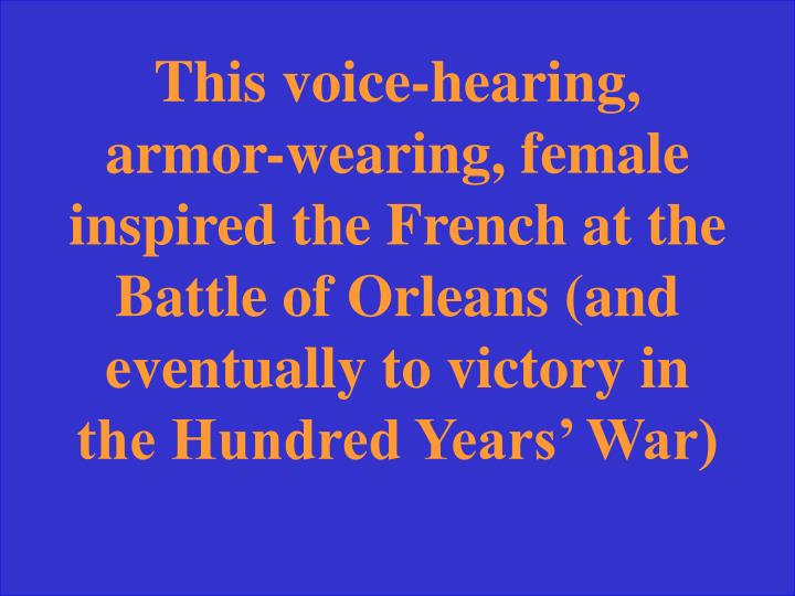 This voice-hearing, armor-wearing, female inspired the French at the Battle of Orleans (and eventually to victory in the Hundred Years' War)