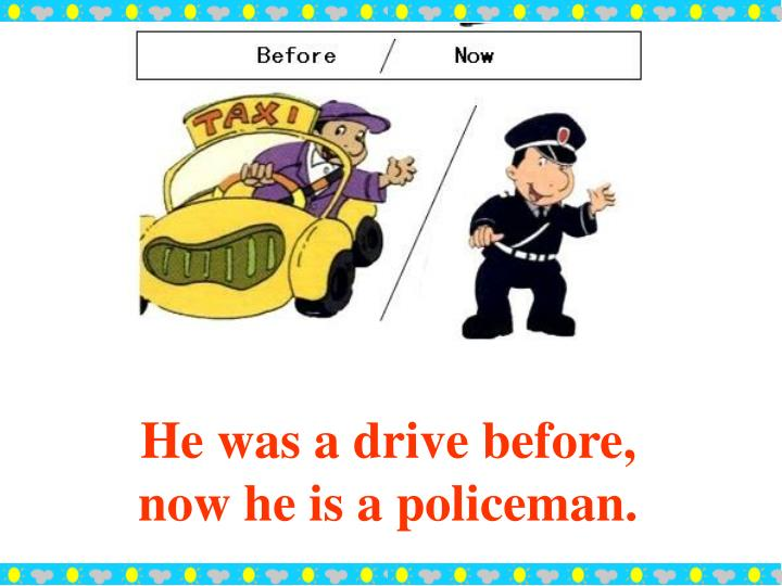 He was a drive before, now he is a policeman.