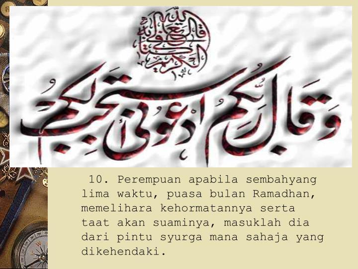10. Perempuan apabila sembahyang lima waktu, puasa bulan Ramadhan, memelihara kehormatannya serta taat akan suaminya, masuklah dia dari pintu syurga mana sahaja yang dikehendaki.