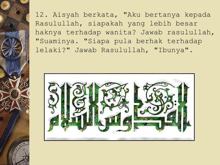 """12. Aisyah berkata, """"Aku bertanya kepada Rasulullah, siapakah yang lebih besar haknya terhadap wanita? Jawab rasulullah, """"Suaminya. """"Siapa pula berhak terhadap lelaki?"""" Jawab Rasulullah, """"Ibunya""""."""