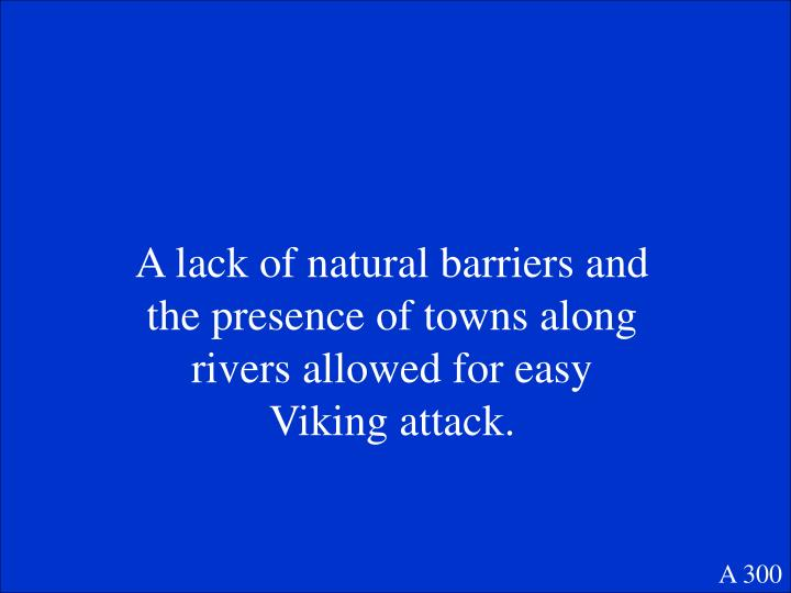 A lack of natural barriers and the presence of towns along rivers allowed for easy Viking attack.