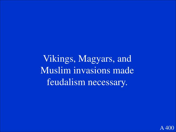 Vikings, Magyars, and Muslim invasions made feudalism necessary.