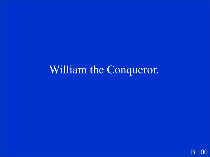 William the Conqueror.