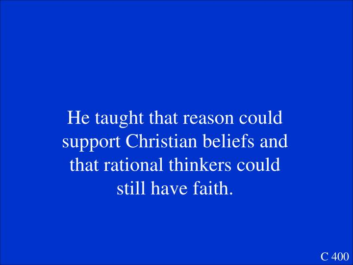 He taught that reason could support Christian beliefs and that rational thinkers could still have faith.