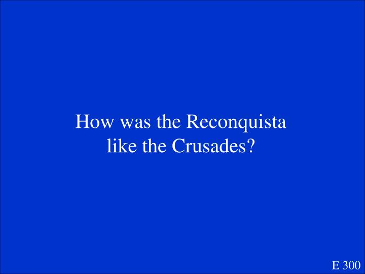 How was the Reconquista like the Crusades?