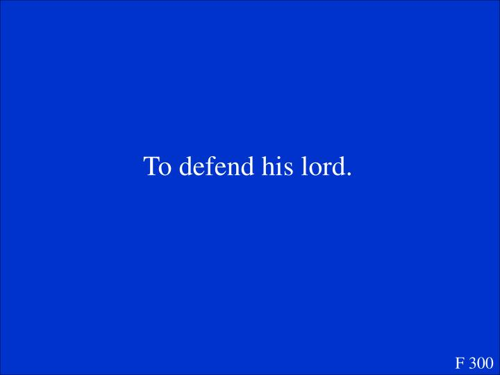 To defend his lord.