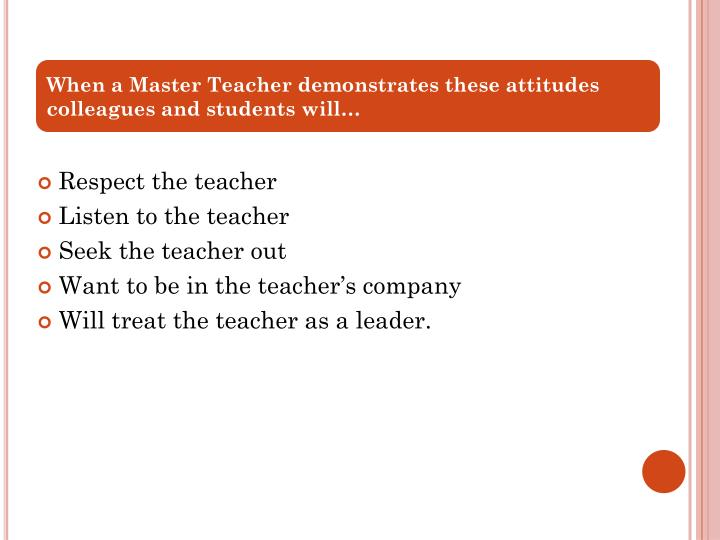 When a Master Teacher demonstrates these attitudes colleagues and students will…