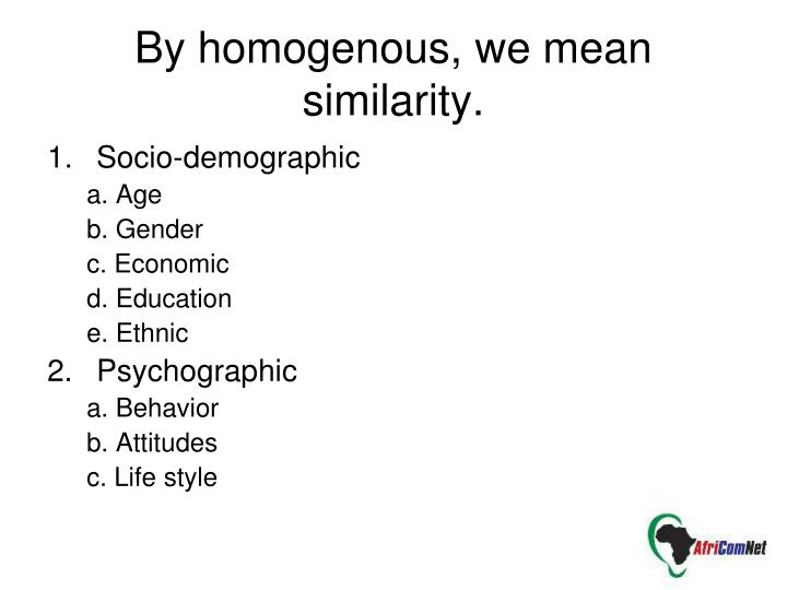 By homogenous, we mean similarity.