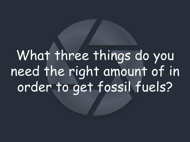 What three things do you need the right amount of in order to get fossil fuels?