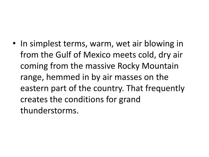In simplest terms, warm, wet air blowing in from the Gulf of Mexico meets cold, dry air coming from the massive Rocky Mountain range, hemmed in by air masses on the eastern part of the country. That frequently creates the conditions for grand thunderstorms.