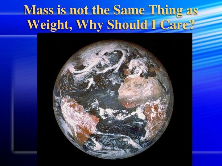 Mass is not the Same Thing as Weight, Why Should I Care?