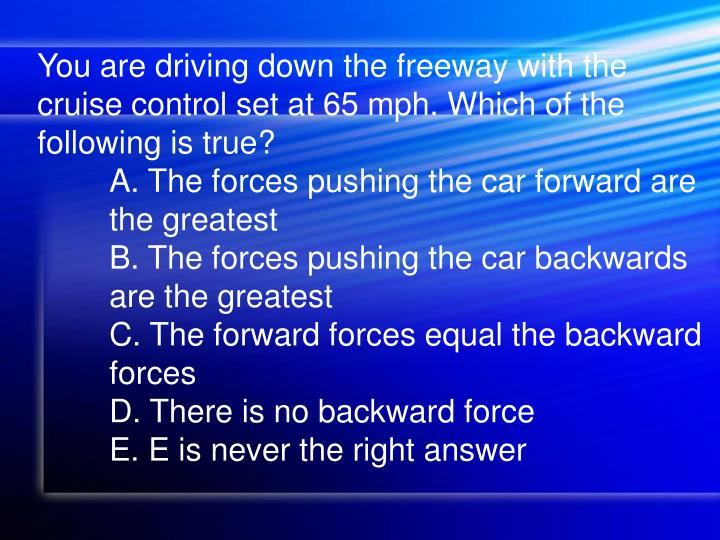 You are driving down the freeway with the cruise control set at 65 mph. Which of the following is true?