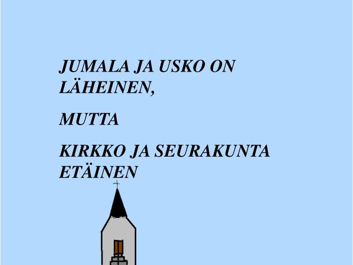 JUMALA JA USKO ON LÄHEINEN,