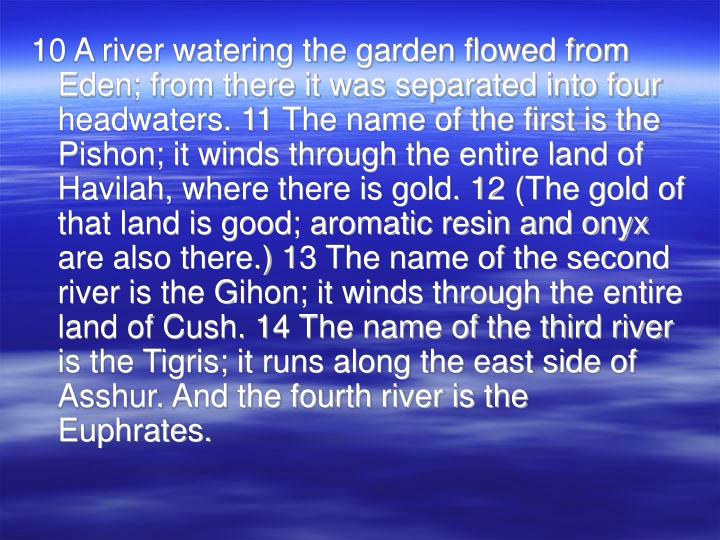 10 A river watering the garden flowed from Eden; from there it was separated into four headwaters. 11 The name of the first is the Pishon; it winds through the entire land of Havilah, where there is gold. 12 (The gold of that land is good; aromatic resin and onyx are also there.) 13 The name of the second river is the Gihon; it winds through the entire land of Cush. 14 The name of the third river is the Tigris; it runs along the east side of Asshur. And the fourth river is the Euphrates.