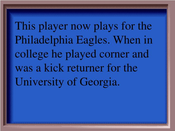 This player now plays for the Philadelphia Eagles. When in college he played corner and was a kick returner for the University of Georgia.