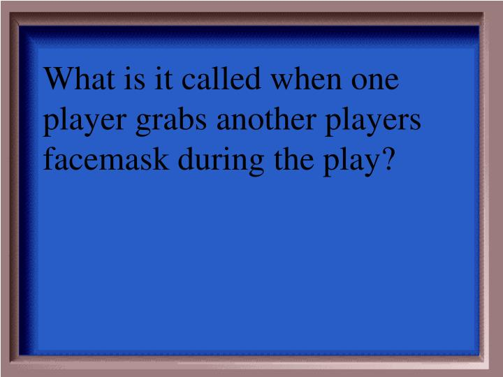 What is it called when one player grabs another players facemask during the play?