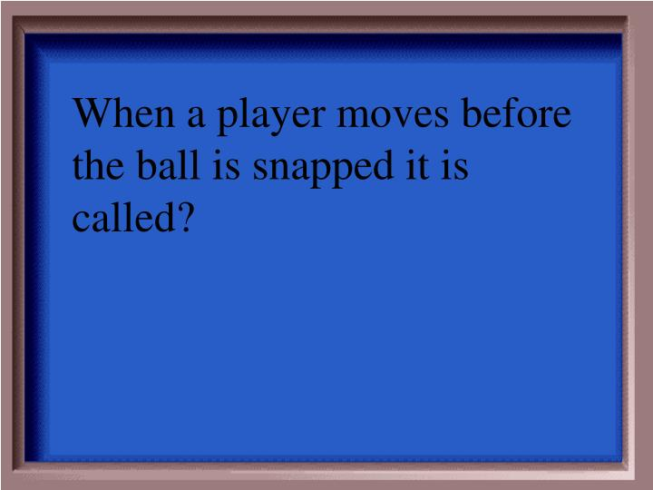 When a player moves before the ball is snapped it is called?