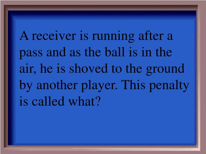 A receiver is running after a pass and as the ball is in the air, he is shoved to the ground by another player. This penalty is called what?