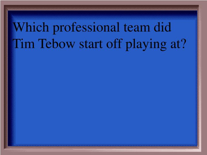 Which professional team did Tim Tebow start off playing at?